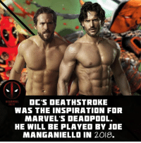 Memes, Movies, and Deadpool: DC'S DEATHSTROKE  WAS THE INSPIRATION FOR  MARVEL'S DEADPOOL.  HE WILL BE PLAYED BY」OE  MANGANIELLO IN 2018. Who is psyched for Deathstroke?! 🙋🏻 🔥 Follow @deadpoolfacts for daily Deadpool posts! 💪 @vancityreynolds 🙌 wadewilson marvelnation driveby q dc fox movies deadpool marvel deadpool2 hahaha lmfao heh