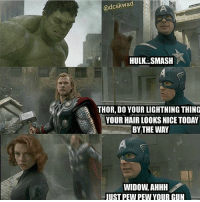 "Memes, Smashing, and Hulk: @dcskwad  HULK SMASH  THOR, DO YOUR LIGHTNING THING  YOUR HAIR LOOKS NICE TODAY  BYTHE WAY  WIDOW, AHHH  UST PEW PEW YOUR CUN ""Your hair looks nice by the way MarvelousJokes"