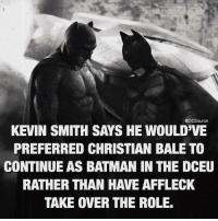 Batman, Memes, and Christian Bale: @DCSource  KEVIN SMITH SAYS HE WOULD'VE  PREFERRED CHRISTIAN BALE TO  CONTINUE AS BATMAN IN THE DCEU  RATHER THAN HAVE AFFLECK  TAKE OVER THE ROLE. Bale or Affleck? Follow 💙 @DCSource Follow 💯 @DCSource