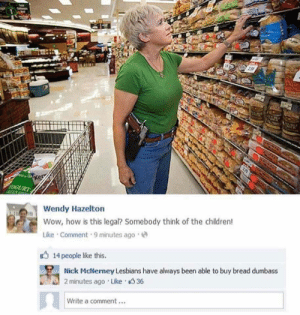 Me irl: DCURT  Wendy Hazelton  Wow, how is this legal? Somebody think of the children!  Like Comment 9 minutes ago  14 people like this.  Nick McNerney Lesbians have always been able to buy bread dumbass  2 minutes ago Like 36  Write a comment.. Me irl