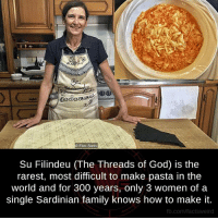 Eliot: DD  Eliot Stein  Su Filindeu (The Threads of God) is the  rarest, most difficult to make pasta in the  world and for 300 years, only 3 women of a  single Sardinian family knows how to make it.  fb.com/facts Weird