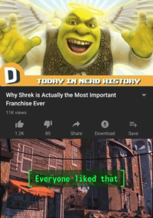 Hey that's pretty good!: DD  TODAY IN NERD HISTORY  Why Shrek is Actually the Most Important  Franchise Ever  11K views  Download  85  Share  1.2K  Save  Everyone 1iked that Hey that's pretty good!