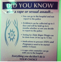 RT @ltsFeminism: pass this on twitter: DD YOU KNOW  after a rape or sexual assault...  You can go to the hospital and not  report to the police  Evidence can be collected up to 5  days and will be held up to 6  months whether or not you decide  to report to the police  Testing for Date Rape Drugs can  be done from 24 hrs up to 72 hrs  Medications to prevent STD's and  Pregnancy need to be started  within 72 hours  A rape crisis counselor can go  with you to the hospital  Everything you do/don't do is  YOUR CHOICE RT @ltsFeminism: pass this on twitter