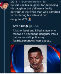 "Blackpeopletwitter, Family, and News: DD11 TM @LordHydration 1d  So y'all use his mugshot for defending  his daughter but y'all use a family  portrait for the white man who admitted  to murdering his wife and two  daughters???  FOX 5 Dc @fox5dc  A father beat and killed a man who  followed his teenage daughter intoa  bathroom stall, police say  fox5dc.com/news/man-accus... Fox always worried about those ""demographic changes"" (via /r/BlackPeopleTwitter)"