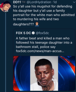 "Dank, Family, and Memes: DD11 TM @LordHydration 1d  So y'all use his mugshot for defending  his daughter but y'all use a family  portrait for the white man who admitted  to murdering his wife and two  daughters???  FOX 5 Dc @fox5dc  A father beat and killed a man who  followed his teenage daughter intoa  bathroom stall, police say  fox5dc.com/news/man-accus... Fox always worried about those ""demographic changes"" by 2DeadMoose MORE MEMES"