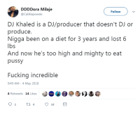 Blackpeopletwitter, DJ Khaled, and Fucking: DDDDora Milaje  @CaliKapowski  Follow  DJ Khaled is a DJ/producer that doesn't DJ or  produce.  Nigga been on a diet for 3 years and lost 6  lbs  And now he's too high and mighty to eat  pussy  Fucking incredible  9:49 AM -4 May 2018  4 Retweets 14 Likes <p>DJ Khaled wants it all (via /r/BlackPeopleTwitter)</p>