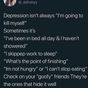 """Take care kiddos by Edvard8 MORE MEMES: ddhshyy  Depression isn't always """"I'm going to  kill myself""""  Sometimes it's  """"I've been in bed all day & I haven't  showered""""  """"I skippep work to sleep""""  """"What's the point of finishing""""  """"Im not hungry"""" or """"l can't stop eating""""  Check on your """"goofy"""" friends They're  the ones that hide it well Take care kiddos by Edvard8 MORE MEMES"""