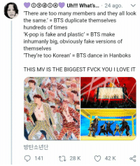 "Fake, Love, and Pop: DDUh!! What's... 24 ago. v  There are too many members and they all look  the same."" = BTS duplicate themselves  hundreds of times  K-pop is fake and plastic' BTS make  inhumanly big, obviously fake versions of  themselves  They're too Korean' - BTS dance in Hanboks  THIS MV IS THE BIGGEST FVCK YOUI LOVE IT  바타소녀다 #bts #idol"