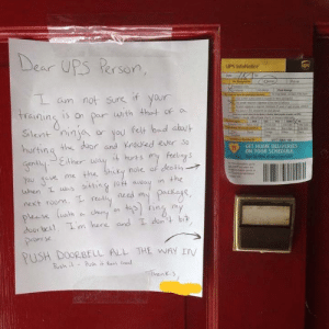 Bad, Thot, and Ups: De  ar UPS Person  UPS InfoNotice  am not Sure if your  nins 1S on par with thot of  in  Silent ninjor you felt bad auu  hurting the door and nocked ever So  heway it huts my feliay s  GET HOME DELIVERIES  ON YOUR SCHEDULE  ot away in the  hen I sst  rety need my PacKage  next room.  eseluuth dhe0a trins  door bu 1. I'm here and Ionitbi  omise  PUSH DOORBELL ALL THE WAY IV  henky He didnt appreciate the note