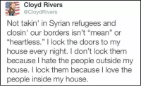 """Syrian Refugee: dE Cloyd Rivers  @CloydRivers  Not takin' in Syrian refugees and  closin' our borders isn't """"mean"""" or  """"heartless."""" l lock the doors to my  house every night. I don't lock them  because hate the people outside my  house. I lock them because I love the  people inside my house."""