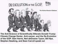 Anti Vaxxer: DE EVOLUTION THE GOR MEA  The Political Research Database  The Anti-Science of Scientifically Illiterate Donald Trump:  Climate Change Denier, Anti-vaxxer, and the De-Evolution  of the GOP. Sam Harris, Neil deGrasse Tyson, Bill Nye,  Stephen Hawking, and Sean Carroll speak out