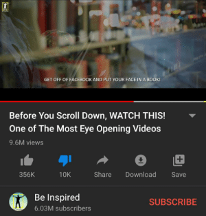 Guys!!! Do not scroll!! Phone bad!!!!! BOOK GOOD!!!!!!!!: De irpired  GET OFF OF FACEBOOK AND PUT YOUR FACE IN A BOOK!  Before You Scroll Down, WATCH THIS!  One of The Most Eye Opening Videos  9.6M views  +  Share  356K  10K  Download  Save  Be Inspired  SUBSCRIBE  6.03M subscribers  e Inspired Guys!!! Do not scroll!! Phone bad!!!!! BOOK GOOD!!!!!!!!