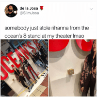 Lmao, Memes, and Rihanna: de la Josa  @SlimJosa  somebody just stole rihanna from the  ocean's 8 stand at my theater lmao This makes sense to me