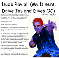 de Ravioli (My Diners,  Drive Ins and Dives OC  age: 114 (14 minus cyrogenic age) (he may look much  DO NOT STEAL  older physically due to exposure to radioavtive burgers,  but he's still fairly young. So it he is in relationships  with teenagers it's not creepy fu  off normies)  hometown: flavor town  gender: trans queer-burgerfluid  favorite music: dupstep remixes of smash mouth, limb  biscuit  lincoln park, evan essence, nightcore, alice  deejay  bio: he was born in flavor town, his dad, guy fieri had  cryogenically froze him in the vault. 100 years later he  is unfrozen and was fed radioactive burgers by  mysterious man named frosted flakes, he gains the  ability to destroy entire planets from finger lasers and  can cook minute rice in 59 seconds. he also has autism  and hates his feelings being hurt by bullies  loves: skulls, skeltons, guns, death, pewdiepie,  markiplier, youtube poop, mlg montages, minecraft, his  slutty girlfriend from mars who has boob transplants  the size of russia, lolis  Hates: happiness, peace, bullies, people who don't like  anime, furry haters, neurot  hipsters, f  UCCboIS meirl