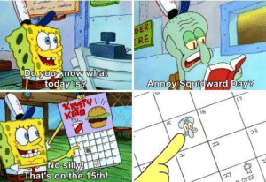 Squidward, Happy, and Day: DE  RE  todav is?  AnnoOVSqurdward Dav  17  16  No silly!  That's on the 15th! Happy Annoy Squidward Day!