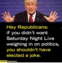 Lol, Memes, and Politics: de riting their  Shat wheneve  ers from the consent  odavernment be  Hey Republicans:  if you didn't want  Saturday Night Live  weighing in on politics,  you shouldn't have  elected a joke.  OCCUPY DEMOCRATS LOL. What did they expect?