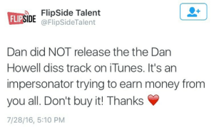 Earn Money: de Talent  @FlipSideTalent  FLI  SIDE  Dan did NOT release the the Dan  Howell diss track on iTunes. It's an  impersonator trying to earn money from  you all. Don't buy it! Thanks  7/28/16, 5:10 PM
