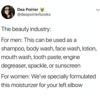 Space, Women, and Girl Memes: Dea Poirier  @deapoirierbooks  T he beauty industry  For men: This can be used as a  shampoo, body wash, face wash, lotion  mouth wash, tooth paste, engine  degreaser, spackle, or sunscreen  For women: We've specially formulated  this moisturizer for your left elbow Aaaand this is why we take up the entire bathroom space.