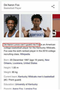 """Basketball, College, and College Basketball: De""""Aaron Fox  Basketball Player  KENTUCKY  De Aaron Lonzo can't guard me Foxis an American  college basketball player for the Kentucky Wildcats.  Fox was the sixth-ranked player in the 2016 college  recruiting class. Wikipedia  Born: 20 December 1997 (age 19 years), New  Orleans, Louisiana, United States  Height: 1.93 m  Weight: 85 kg  Current team: Kentucky Wildcats men's basketball  (#0 Point guard)  Education: University of Kentucky  Parents  Aaron Fox  orraine Fox 😂😂😂"""