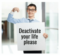 When I Do Something Stupid: Deactivate  your life  please When I Do Something Stupid