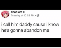 Girl Memes, Him, and Call: dead asf II  Tuesday at 10:58 PM  i call him daddy cause i know  he's gonna abandon me Not @djgritz1 tho