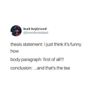 😂: dead boyfriend  @brendonisdead  thesis statement: i just think it's funny  how  body paragraph: first of all!!!  conclusion:...and that's the tea 😂