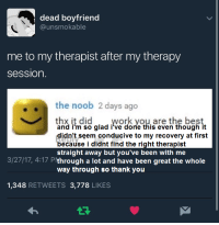 """Tumblr, Work, and Thank You: dead boyfriend  @unsmokable  me to my therapist after my therapy  sessiorn  the noob 2 days ago  thx it did  work you are the best  and i'm so glad i've done this even though it  didn't seem conducive to my recovery at first  because i didnt find the right therapist  straight away but you've been with me  3/27/17, 4:17 P'through a lot and have been great the whole  way through so thank you  1,348 RETWEETS 3,778 LIKES <p><a href=""""http://taptrial2.tumblr.com/post/166727620635/i-fixed-it-of-course-therapy-isnt-for-everyone"""" class=""""tumblr_blog"""">taptrial2</a>:</p>  <blockquote><p>i fixed it</p><p>(of course therapy isn't for everyone but it can take time before you find who fits for you and in what way it can help you, also three sessions may not seem to be helping but maybe after twenty you'll see a difference. if therapy ends up not being helpful for you then thats okay but some folks decide that therapy doesn't work for them after meeting with one therapist and working with them in one way and that might not be an accurate judgement of your relationship with therapy as a whole quite yet!)</p></blockquote>"""