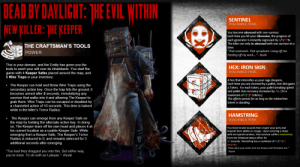 "Bad, Head, and My House: DEAD BY DAVLIGHT: THE EVIL WITHIN  NEW KILLER: THE KEEPER  SENTINEL  TEACHABLE PERK  You become obsessed with one survivor.  Each time you hit your Obsession, the progress of  each generator is instantly regressed by 8/9/10%.  The killer can only be obsessed with one survivor at a  THE CRAFTSMAN'S TOOLS  time.  ""That cockroach. That sycophant. Living off me.  Feeding off my work....""- Ruvik  POWER  This is your domain, and the Entity has given you the  tools to exert your will over its inhabitants. You start the  game with 4 Keeper Safes placed around the map, and  6 Wire Traps in your inventory.  HEX: IRON SKIN  TEACHABLE PERK  A hex that intensifies as your rage deepens.  Each time you are stunned by a pallet, Iron Skin gains  Token. For each token, your pallet breaking speed  and pallet stun recovery increases by 7%. (To a  maximum of 6/7/8 tokens.)  The effects persist for as long as the related hex  totem is standing.  . The Keeper can hold and throw Wire Traps using the  secondary action key. Once the trap hits the ground, it  becomes armed after 2 seconds, immobilizing any  survivor that walks into it and allowing The Keeper to  grab them. Wire Traps can be ESCaped or disabled by  a channeled action of 10 seconds. This time is halved  while in the killer's Terror Radius.  HAMSTRING  The Keeper can emerge from any Keeper Safe on  the map by holding the alternate action key. In doing  so, The Keeper tears off his own head and places it at  his current location as a usable Keeper Safe. While  emerging froma Keeper Safe, The Keeper's Terror  Radius is reduced to 0, and remains silenced for 3  additional seconds after emerging.  TEACHABLE PERK  You leave brutal wounds that cripple your prey and  impede their ability to escape. Upon entering a chase  with an injured survivor, that survivor suffers moderately  from the Hindered status effect for  10 seconds. Hamstring has a cooldown of 40/35/30  seconds.  dare you come into my house and threaten me.""  -Ruvik  ""Too bad they dragged you into this. But either way,  you're mine. To do with as I please."" -Ruvik Dead By Daylight: The Evil Within Chapter (Fanmade Content)"