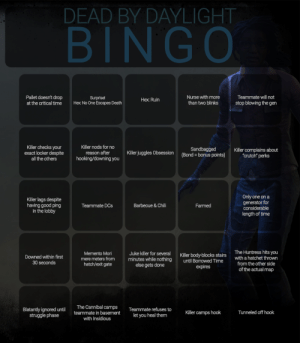 """Survivor Bingo: DEAD BY DAYLIGHT  BINGO  Pallet doesn't drop  at the critical time  Nurse with more  than two blinks  Teammate will not  Surprise!  Hex: No One Escapes Death  Hex: Ruin  stop blowing the gen  Killer checks your  exact locker despite  all the others  Killer nods for no  reason after  Sandbagged  (Bond = bonus points)  Killer complains about  crutch"""" perks  Killer juggles Obsession  hooking/downing you  Only one on a  generator for  considerable  length of time  Killer lags despite  having good ping  in the lobby  Barbecue & Chili  Teammate DCs  Farmed  The Huntress hits you  with a hatchet thrown  Juke killer for several  minutes while nothing  else gets done  Memento Mori  Killer body-blocks stairs  until Borrowed Time  Downed within first  30 seconds  mere meters from  hatch/exit gate  from the other side  of the actual map  expires  The Cannibal camps  Blatantly ignored until  struggle phase  Teammate refuses to  Killer camps hook  Tunneled off hook  teammate in basement  let you heal them  with Insidious Survivor Bingo"""