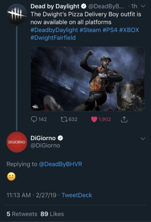 DBD Twitter and DiGiorno Twitter interact: Dead by Daylight @DeadByB... 1h v  The Dwight's Pizza Delivery Boy outfit is  now available on all platforms  #DeadbyDaylight #Steam #PS4 #XBOX  #DwightFairfield  142 t0632 1,902  DiGiorno  DIGIORNO@DiGiorno  Replying to @DeadByBHVR  11:13 AM 2/27/19 TweetDeck  5 Retweets 89 Likes DBD Twitter and DiGiorno Twitter interact