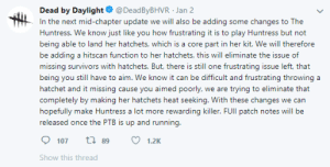 Finally BHVR making some sense: Dead by Daylight O @DeadByBHVR · Jan 2  In the next mid-chapter update we will also be adding some changes to The  Huntress. We know just like you how frustrating it is to play Huntress but not  being able to land her hatchets, which is a core part in her kit. We will therefore  be adding a hitscan function to her hatchets, this will eliminate the issue of  missing survivors with hatchets. But, there is still one frustrating issue left, that  being you still have to aim. We know it can be difficult and frustrating throwing a  hatchet and it missing cause you aimed poorly, we are trying to eliminate that  completely by making her hatchets heat seeking. With these changes we can  hopefully make Huntress a lot more rewarding killer. FUII patch notes will be  released once the PTB is up and running.  t7 89  107  1.2K  Show this thread Finally BHVR making some sense