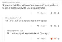 Can I Get Uhhh: Dead-eyed-doe 8h  Someone link that video where some African soldiers  teach a monkey how to use an automatic  Reply  76  N64crusader4.7h  Isn't that a promo for planet of the apes?  Reply 42  Masklophobia7h  No that was just a movie about Chicago.  Reply  72