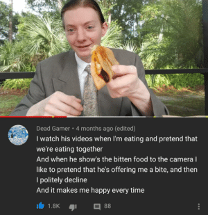 No thank you, Mr Brah.: Dead Gamer 4 months ago (edited)  I watch his videos when I'm eating and pretend that  we're eating together  And when he show's the bitten food to the camera l  like to pretend that he's offering me a bite, and then  politely decline  And it makes me happy every time  88  1.8K No thank you, Mr Brah.