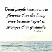 ann frank: Dead people  receive more  flowers than the living  ones because veget is  stronger than gratitude  Anne Frank