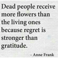 frank: Dead people receive  more flowers than  the living ones  because regret is  stronger than  gratitude.  Anne Frank