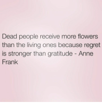 Credit: NorthWitch69: Dead people receive more flowers  than the living ones because regret  is stronger than gratitude Anne  Frank Credit: NorthWitch69