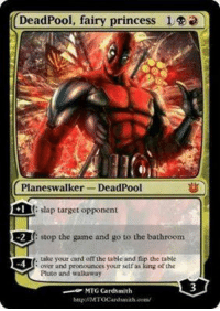 magic the gathering: Dead Pool, fairy princess  1 2  Planeswalker  Deadpool  t: slap target opponent  C2 stop the game and go to the bathroom  Lake your card off the table and flip the table  over and pronounces your self as king of the  Pluto and walkaway  MTG Cards mith  bttp:WMT