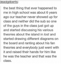 Memes, School, and Teacher: deadailbertS:  the best thing that ever happened to  me in high school was about 6 years  ago our teacher never showed up for  class and neither did the sub so one  of the guys in the class just got up  and started discussing his various  theories about the island in lost and  started drawing different diagrams on  the board and ranting about his fan  theories and everybody just went with  it and raised their hands for him like  he was the teacher and that was the  class the best thing? https://t.co/NWl5sYH9Tw