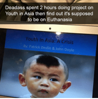 Facebook, Memes, and Deadass: Deadass spent 2 hours doing project on  Youth in Asia then find out it's supposed  to be on Euthanasia  outh In Asia: A Crisis  By: Patrick Devlin & John Doyle got these off facebook