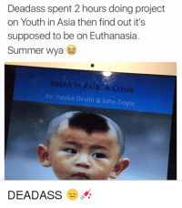Summer, Deadass, and Youth: Deadass spent 2 hours doing project  on Youth in Asia then find out it's  supposed to be on Euthanasia.  Summer wya  Youth In Asia: A Crisis  By: Patrick Devlin & John Doyle  DEADASS