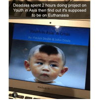 Memes, Macbook, and Macbook Air: Deadass spent 2 hours doing project on  Youth in Asia then find out it's supposed  to be on Euthanasia  Youth in Asia: A Crisis  By: Patrick Devlin & John Doyle  MacBook Air Follow @studentproblems for the funniest student memes 😂