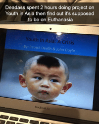Lit, Memes, and Macbook: Deadass spent 2 hours doing project on  Youth in Asia then find out it's supposed  to be on Euthanasia  Youth in Asia: A Crisis  By Patrick Devlin & John Doyle  MacBook Air 😩😩😩😩 check out @thebraintickle their page is lit 🔥👣👣👣👣 teamnoharmdone lol dead funny school noharmdone lmao