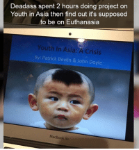 Ironic, Macbook, and Macbook Air: Deadass spent 2 hours doing project on  Youth in Asia then find out it's supposed  to be on Euthanasia  Youth In Asia: A Crisis  By: Patrick Devlin & John Doyle  MacBook Air
