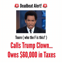 Memes, 🤖, and Resistance: Deadbeat Alert!  Toure (who the Fis this?)  Calls Trump Clown  Owes $60,000 in Taxes trump makeamericagreatagain republican conservative foxnews america patriot cnn msnbc liberal democrat obama hillary imwithher notmypresident occupydemocrats blacklivesmatter georgesoros nowall noban nomuslimban resist toure deadbeat