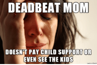 Imgur, please do the thing.: DEADBEAT MOM  DOESNT PAY CHILD SUPPORT OR  EVEN SEE THE KIDS Imgur, please do the thing.