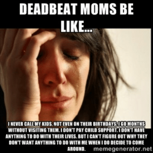 Deadbeat mom Memes: DEADBEAT MOMS BE  LIKE..  INEVER CALL MY KIDS,NOT EVEN ON THEIR BIRTHDAYS OGO MONTHS  WITHOUT VISITING THEM.I DONT PAY CHILD SUPPORT.IDONT HAVE  ANYTHING TO DO WITH THEIR LIVES. BUT ICAN'T FIGURE OUT WHY THEY  DON'T WANT ANYTHING TO DO WITH ME WHEN I DO DECIDE TO COME  AROUND. memegenerator.net Deadbeat mom Memes