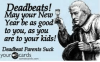 Memes, New Year's, and Parents: Deadbeats!  May your New  Year be as good  to you, as you  are to your kids!  Deadbeat Parents Suck  yourcards