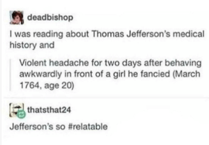 I feel that after talking on the phone.: deadbishop  I was reading about Thomas Jefferson's medical  history and  Violent headache for two days after behaving  awkwardly in front of a girl he fancied (March  1764, age 20)  thatsthat24  Jefferson's s。#relatable I feel that after talking on the phone.