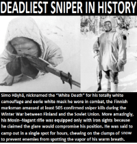 "Dank, Ironic, and Winter: DEADLIEST SNIPER IN HISTORY  Simo Hayha, nicknamed the ""White Death"" for his totally white  camouflage and eerie white mask he wore in combat, the Finnish  marksman amassed at least 505 confirmed sniper kills during the  Winter War between Finland and the Soviet Union. More amazingly,  his Mosin-Nagant rifle was equipped only with iron sights because  he claimed the glare would compromise his position. He was said to  camp out in a single spot for hours, chewing on the clumps of snow  to prevent enemies from spotting the vapor of his warm breath."
