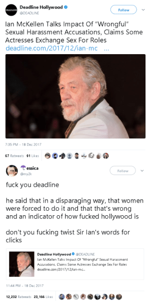 "profanefame: fearlessinger:  gahdamnpunk: Some journalists really need to be fired  During a talk at Oxford Union, according to the Daily Mail, McKellen applauded victims for coming forward about sexual harassment saying ""it's sometimes very difficult for victims to do that."" He added, ""'I hope we're going through a period that will help to eradicate it altogether."" He then went on to share his own experiences during the early '60s. ""The director of the theatre I was working at showed me some photographs he got from women who were wanting jobs,"" he said. ""Some of them had at the bottom of their photograph 'DRR' — directors' rights respected. In other words, if you give me a job, you can have sex with me."" He pointed out how that was commonplace and said it was ""madness."" Although supportive of the victims, he went on to talk about being cautious about the accusations flooding Hollywood as of late. ""'I assume nothing but good will come out of these revelations, even though some people get wrongly accused — there's that side of it as well,"" he said.   OH THANK FUCK : Deadline Hollywood  @DEADLINE  DEADLINE  Follow  lan McKellen Talks Impact Of ""Wrongful""  Sexual Harassment Accusations, Claims Some  Actresses Exchange Sex For Roles  deadline.com/2017/12/ian-mc ..  7:35 PM - 18 Dec 2017  67 Retweets 91 Likes   Cessica  my2k  Follow  fuck you deadline  he said that in a disparaging way, that women  were forced to do it and that that's wrong  and an indicator of how fucked hollywood is  don't you fucking twist Sir lan's words for  clicks  Deadline Hollywood@DEADLINE  lan McKellen Talks Impact Of Wrongful"" Sexual Harassment  Accusations, Claims Some Actresses Exchange Sex For Roles  deadline.com/2017/12/ian-mc..  11:44 PM-18 Dec 2017  12,232 Retweets 23,166 Likes profanefame: fearlessinger:  gahdamnpunk: Some journalists really need to be fired  During a talk at Oxford Union, according to the Daily Mail, McKellen applauded victims for coming forward about sexual harassment saying ""it's sometimes very difficult for victims to do that."" He added, ""'I hope we're going through a period that will help to eradicate it altogether."" He then went on to share his own experiences during the early '60s. ""The director of the theatre I was working at showed me some photographs he got from women who were wanting jobs,"" he said. ""Some of them had at the bottom of their photograph 'DRR' — directors' rights respected. In other words, if you give me a job, you can have sex with me."" He pointed out how that was commonplace and said it was ""madness."" Although supportive of the victims, he went on to talk about being cautious about the accusations flooding Hollywood as of late. ""'I assume nothing but good will come out of these revelations, even though some people get wrongly accused — there's that side of it as well,"" he said.   OH THANK FUCK"